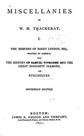 Miscellanies: The memoirs of Barry Lyndon. The history of Samuel Titmarsh and the great Hoggarty diamond. Burlesques