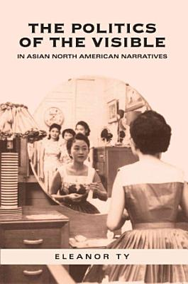The Politics of the Visible in Asian North American Narratives PDF