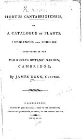 Hortus Cantabrigiensis: Or, A Catalogue of Plants, Indigenous and Foreign, Cultivated in the Walkerian Botanic Garden, Cambridge
