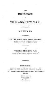 The Incidence of the Annuity Tax: Considered in a Letter Addressed to the Right Hon. James Spittal, Lord Provost of Edinburgh