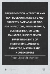 Fire Prevention: A Treatise and Text Book on Making Life and Property Safe Against Fire, for Inspectors, Fire Marshals, Business Men, Building Managers, Shop Foremen, Superintendents of Institutions, Janitors, Engineers, Matrons and Housekeepers