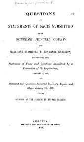Questions and Statements of Facts Submitted to the Supreme Judicial Court: Being Questions Submitted by Governor Garcelon, December 31, 1879, Statements of Facts and Questions Submitted by a Committee of the Legislature, January 12, 1880, and Statements and Questions Submitted by Henry Ingalls and Others, January 24, 1880, and the Opinions of the Justices in Answer Thereto