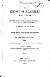 The Anatomy of Melancholy, what it is: With All the Kinds, Causes, Symptons, Prognostics, and Several Cures of it, Volume 1