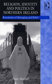 Religion, Identity and Politics in Northern Ireland: Boundaries of Belonging and Belief
