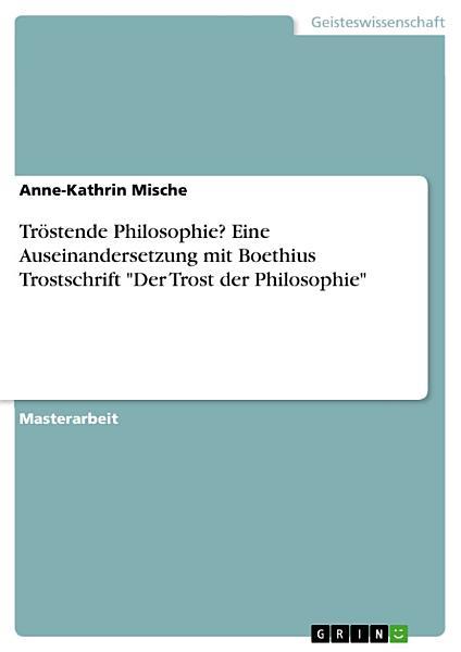 Trostende Philosophie Eine Auseinandersetzung Mit Boethius Trostschrift Der Trost Der Philosophie