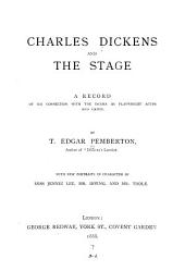 Charles Dickens and the Stage: A Record of His Connection with the Drama as Playwright, Actor and Critic. With New Portraits in Character of Miss Jennie Lee, Mr. Irving, and Mr. Toole