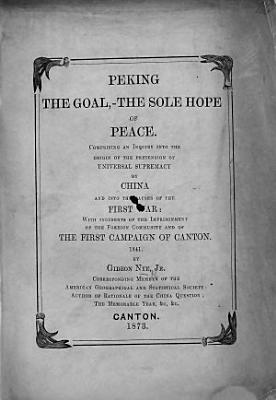 Peking the Goal  the sole hope of peace  Comprising an inquiry into the origin of the pretension of universal supremacy of China and into the causes of the first war  etc PDF
