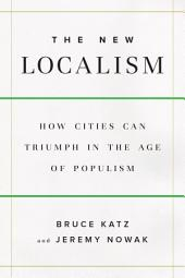 The New Localism: How Cities Can Thrive in the Age of Populism