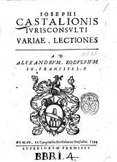 Iosephi Castalionis iurisconsulti Variae lectiones et Opuscula quorum nomina post epistolam. ..