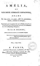 Amélia, ou, les deux jumeaux espagnols, drame en cinq actes, en prose, mêlé de pantomimes, danses, combats et musique; représenté pour la première fois sur le Théâtre de la Cité-Variétés et de la Pantomime Nationale, le 26 messidor an 6 de la République française; par E.J.B. Delrieu ..