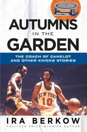 Autumns in the Garden: The Coach of Camelot and Other Knicks Stories