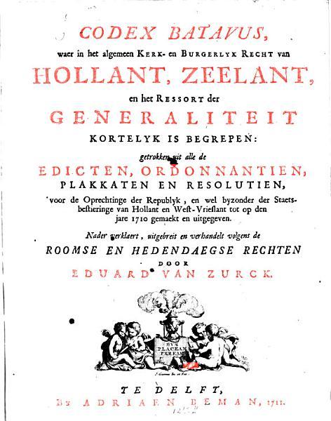 Codex Batavus Waer In Het Algemeen Kerk En Burgerlyk Recht Van Hollant Zeelant En Het Resort Der Generalitet Kortelyk Is Begregen