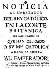 Noticia al embaxador del Rey Catolico en la corte Britanica de las razones que han obligado á Su Mag. Catolica á hacer la guerra al Emperador