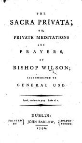 The Sacra Privata; Or, Private Meditations and Prayers of Bishop Wilson, Etc