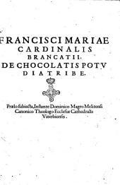 Francisci Mariae cardinalis Brancatii, De chocolatis potu diatribe. Praelo subiecta, instante Dominico Magno Melitensi, canonico theologo Ecclesiae Cathedralis Viterbiensis