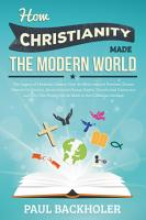 How Christianity Made the Modern World  How The Bible Inspired Liberty PDF