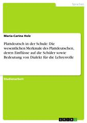 Plattdeutsch in der Schule: Die wesentlichen Merkmale des Plattdeutschen, deren Einflüsse auf die Schüler sowie Bedeutung von Dialekt für die Lehrerrolle