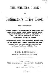 The Builder's Guide, and Estimator's Price Book: Being a Compilation of Current Prices of Lumber, Hardware, Glass, Plumbers' Supplies ... Also, Prices of Labor, and Cost of Performing the Several Kinds of Work Required in Building ... To which is Appended a Large Number of Building Rules, Data, Tables and Useful Memoranda, with a Glossary of Architectural and Building Terms