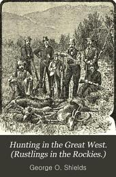 Hunting in the Great West. (Rustlings in the Rockies.): Hunting and Fishing by Mountain and Stream