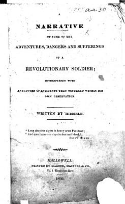 A Narrative of some of the Adventures  Dangers and Sufferings of a Revolutionary Soldier  i e  Joseph Plumb Martin   interspersed with anecdotes of incidents that occurred within his own observation  Written by himself