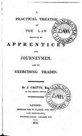 A practical treatise on the law relative to apprentices and journeymen: and to exercising trades