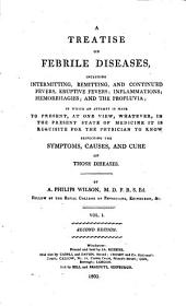 A Treatise on Febrile Diseases: Including Intermitting, Remitting, and Continued Fevers; Eruptive Fevers; Inflammations; Hemorrhagies; and the Profluvia; in which an Attempt is Made to Present ... Whatever ... it is Requisite for the Physician to Know, Respecting the Symptoms, Causes, and Cure of Those Diseases; with Experimental Essays, on Certain Febrile Symptoms, on the Nature of Inflammation, and on the Manner on [sic] which Opium and Tobacco Act on the Living Animal Body