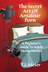 The Secret Art Of Amateur Porn: A Beginner's Guide To Adult Home Movies
