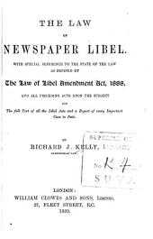The Law of Newspaper Libel: With Special Reference to the State of the Law as Defined by the Law of Libel Amendment Act, 1888, and All Preceding Acts Upon the Subject and the Full Text of All the Libel Acts and a Report of Every Important Case to Date