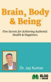 Brain, Body & Being: Five Secrets for Achieving Authentic Health and Happiness