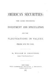 American Securities: The Causes Influencing Investment and Speculation and the Fluctuations in Values, from 1872 to 1885