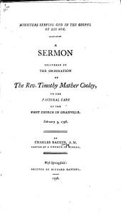 Ministers serving God in the Gospel of His Son. A sermon delivered at the ordination of the Rev. Timothy Mather Cooley, to ... Granville, etc