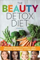 The Beauty Detox Diet  Delicious Recipes and Foods to Look Beautiful  Lose Weight  and Feel Great PDF