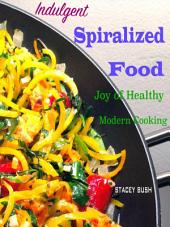 Indulgent Spiralized Food: Joy of Healthy Modern Cooking