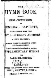 The Hymn Book Of The New Connexion Of General Baptists A New Edition Revised Under The Direction Of The Annual Association To Which Are Added One Hundred And Ten Supplementary Hymns For Sabbath Schools Book PDF