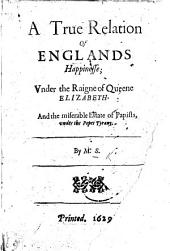 A true relation of Englands happinesse; vnder the raigne of Queene Elizabeth. And the miserable estate of Papists, vnder the Popes tyrany. By M.S. [i.e. Matthew Sutcliffe.]