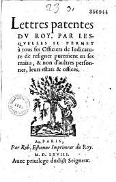 Lettres patentes du Roy, par lesquelles il permet à tous ses officiers de judicature de résigner purement enses mains, & non d'aultres personnes, leurs estats & offices