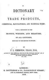 The dictionary of trade products, manufacturing, and technical terms: with a definition of the moneys, weights, and measures of all countries,
