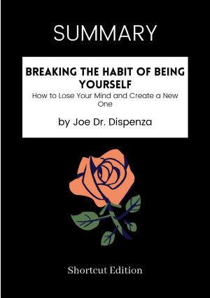 SUMMARY   Breaking The Habit Of Being Yourself  How To Lose Your Mind And Create A New One By Joe Dr  Dispenza