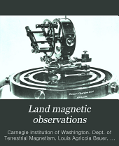 Land Magnetic Observations: Land magnetic observations 1905-1910, by L.A. Bauer. 1912