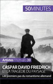 Caspar David Friedrich et la tragédie du paysage: Les premiers pas du romantisme allemand