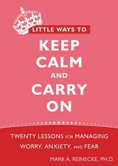 Little Ways to Keep Calm and Carry On: Twenty Lessons for Managing Worry, Anxiety, and Fear