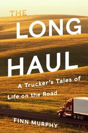 The Long Haul  A Trucker S Tales Of Life On The Road