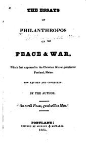 The Essays of Philanthropos [i.e. W. Ladd] on Peace and War: Which First Appeared in the Christian Mirror, Printed at Portland, Maine