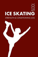 Ice Skating Strength and Conditioning Log: Daily Ice Skating Sports Workout Journal and Fitness Diary for Ice Skater and Coach - Notebook
