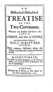 An historical-didactical treatise of the two Covenants; wherein are ... laid down the life of Christ, and that of Moses, and several obscure passages of Holy Scripture opened, etc