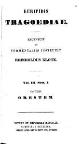 Euripidis Tragoediae: sect. 1. Orestes. recens. R. Klotz. 1859. sect. 2. Iphigenia i. Tauris. recens. R. Klotz. 1860. sect. 3. Iphigenia i. Aulis. recens. R. Klotz. 1860