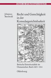 Recht und Gerechtigkeit in der Konsulargerichtsbarkeit: Britische Exterritorialität im Osmanischen Reich 1825-1914