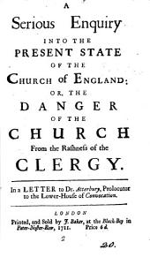A Serious Enquiry Into the Present State of the Church of England: Or, the Danger of the Church from the Rashness of the Clergy. In a Letter to Dr. Atterbury, ...