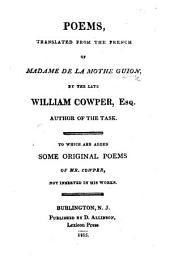 Poems, translated from the French of Madame De La Mothe Guion, by the late William Cowper ... To which are added some original poems of Mr. Cowper, etc. [Edited by William Bull.]