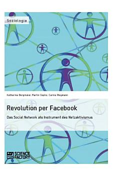 Revolution per Facebook  Das Social Network als Instrument des Netzaktivismus PDF